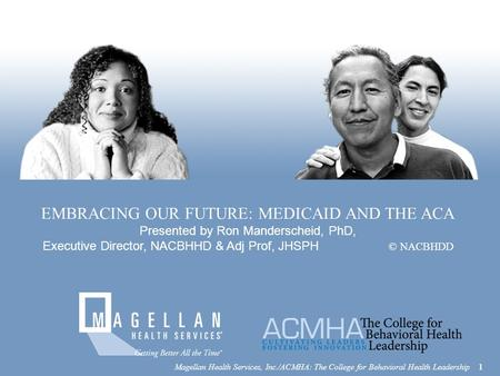 EMBRACING OUR FUTURE: MEDICAID AND THE ACA Presented by Ron Manderscheid, PhD, Executive Director, NACBHHD & Adj Prof, JHSPH © NACBHDD Magellan Health.