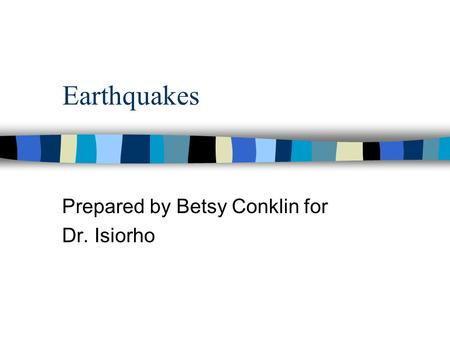 Earthquakes Prepared by Betsy Conklin for Dr. Isiorho.