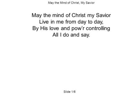 May the Mind of Christ, My Savior May the mind of Christ my Savior Live in me from day to day, By His love and pow'r controlling All I do and say. Slide.