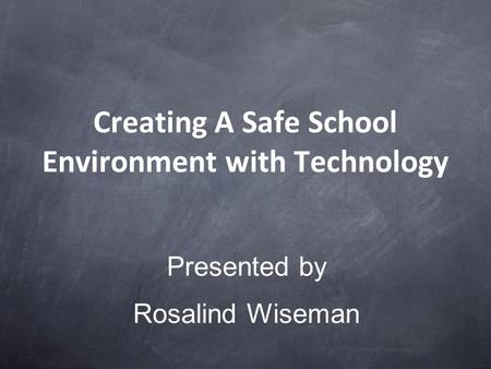 Creating A Safe School Environment with Technology Presented by Rosalind Wiseman.
