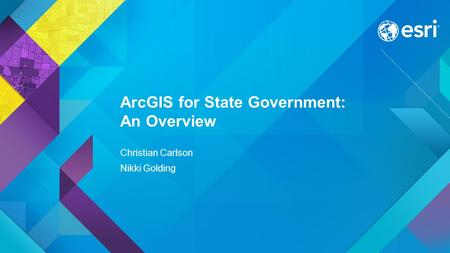 Esri UC 2015 | Technical Workshop | ArcGIS for State Government: An Overview Christian Carlson Nikki Golding.