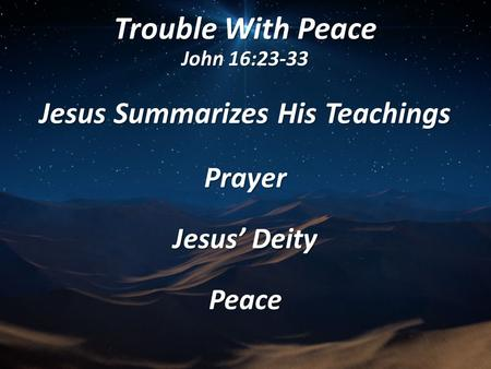Trouble With Peace John 16:23-33 Jesus Summarizes His Teachings Prayer Jesus' Deity Peace.