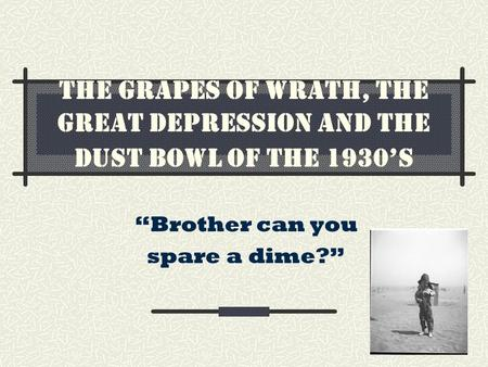 "The Grapes of Wrath, the Great Depression and the Dust Bowl of the 1930's ""Brother can you spare a dime?"""