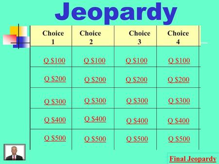 Jeopardy Choice 1 2 3 4 Q $100 Q $200 Q $300 Q $400 Q $500 Q $100 Q $200 Q $300 Q $400 Q $500 Final Jeopardy.