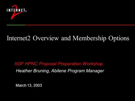 Internet2 Overview and Membership Options NSF HPNC Proposal Preparation Workshop Heather Bruning, Abilene Program Manager March 13, 2003.