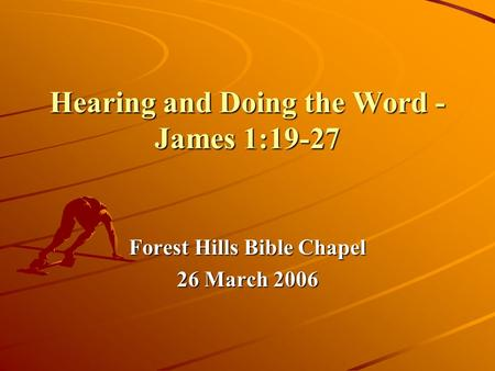 Hearing and Doing the Word - James 1:19-27 Forest Hills Bible Chapel 26 March 2006.