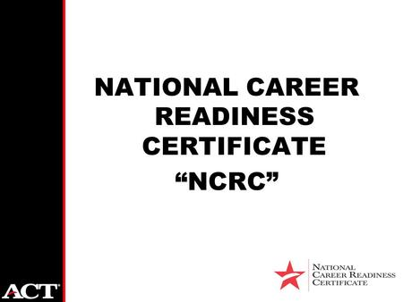 "NATIONAL CAREER READINESS CERTIFICATE ""NCRC"". Overview of ACT, Inc. Founded in 1959 as American College Testing Now "" ACT"" Mission Driven "" Helping People."