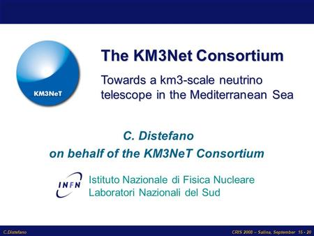 C.DistefanoCRIS 2008 – Salina, September 15 - 20 The KM3Net Consortium Istituto Nazionale di Fisica Nucleare Laboratori Nazionali del Sud Towards a km3-scale.