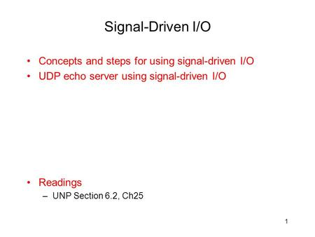 Signal-Driven I/O Concepts and steps for using signal-driven I/O UDP echo server using signal-driven I/O Readings –UNP Section 6.2, Ch25 1.