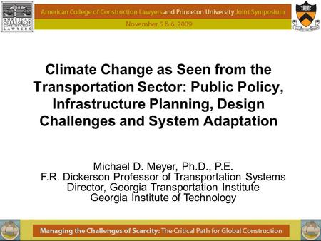 Climate Change as Seen from the Transportation Sector: Public Policy, Infrastructure Planning, Design Challenges and System Adaptation Michael D. Meyer,