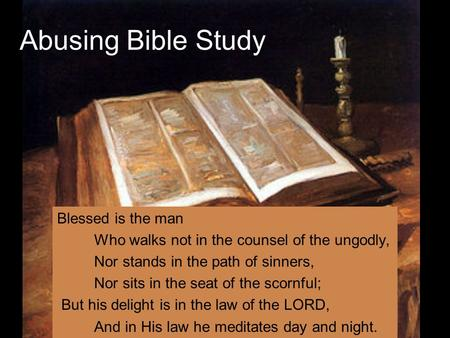 Abusing Bible Study Blessed is the man Who walks not in the counsel of the ungodly, Nor stands in the path of sinners, Nor sits in the seat of the scornful;