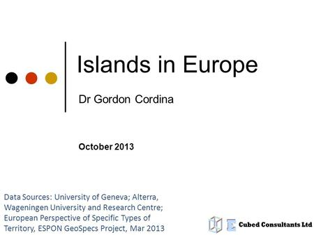 Islands in Europe Dr Gordon Cordina Data Sources: University of Geneva; Alterra, Wageningen University and Research Centre; European Perspective of Specific.