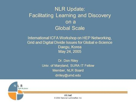 Nlr.net © 2004 National LambdaRail, Inc NLR Update: Facilitating Learning and Discovery on a Global Scale International ICFA Workshop on HEP Networking,