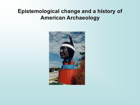 Epistemological change and a history of American Archaeology