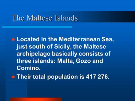 The Maltese Islands Located in the Mediterranean Sea, just south of Sicily, the Maltese archipelago basically consists of three islands: Malta, Gozo and.