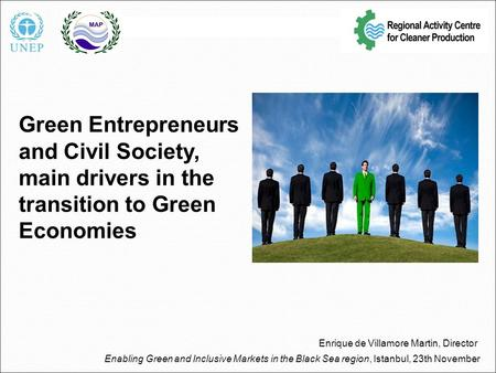 Green Entrepreneurs and Civil Society, main drivers in the transition to Green Economies Enrique de Villamore Martin, Director Enabling Green and Inclusive.