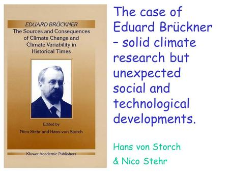 The case of Eduard Brückner – solid climate research but unexpected social and technological developments. Hans von Storch & Nico Stehr.