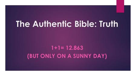 The Authentic Bible: Truth 1+1= 12.863 (BUT ONLY ON A SUNNY DAY)