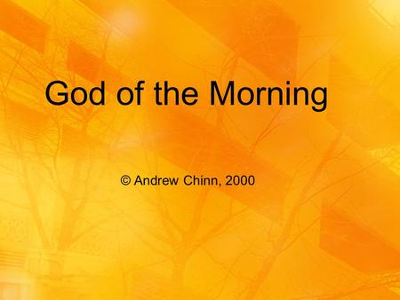 © Andrew Chinn, 2000 God of the Morning. God of the Morning, God of my song God be with me, all my life long In each breath that I take and each song.