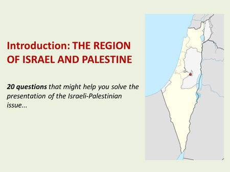Introduction: THE REGION OF ISRAEL AND PALESTINE 20 questions that might help you solve the presentation of the Israeli-Palestinian issue...