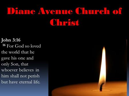 Diane Avenue Church of Christ John 3:16 16 For God so loved the world that he gave his one and only Son, that whoever believes in him shall not perish.