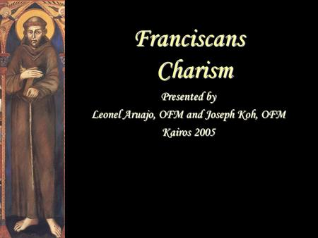 Franciscans Charism Presented by Leonel Aruajo, OFM and Joseph Koh, OFM Kairos 2005.