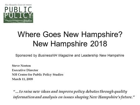 "Where Goes New Hampshire? New Hampshire 2018 Steve Norton Executive Director NH Center for Public Policy Studies March 11, 2008 ""…to raise new ideas and."