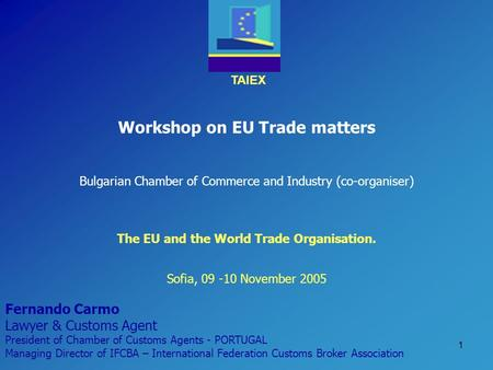 TAIEX 1 Workshop on EU Trade matters Bulgarian Chamber of Commerce and Industry (co-organiser) Sofia, 09 -10 November 2005 The EU and the World Trade Organisation.