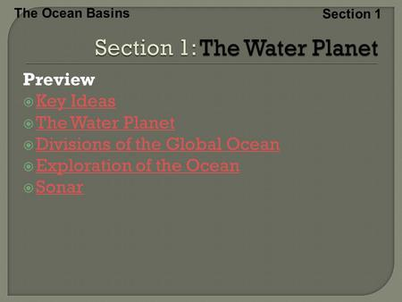The Ocean Basins Section 1 Preview  Key Ideas Key Ideas  The Water Planet The Water Planet  Divisions of the Global Ocean Divisions of the Global Ocean.