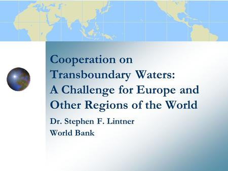 Cooperation on Transboundary Waters: A Challenge for Europe and Other Regions of the World Dr. Stephen F. Lintner World Bank.