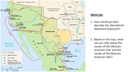 Warm-Up: 1.How would you best describe the idea behind Westward Expansion? 2.Based on the map, what can you infer about the causes of the Mexican- American.