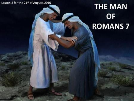 THE MAN OF ROMANS 7 Lesson 8 for the 21 st of August, 2010.
