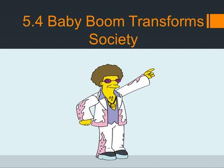 5.4 Baby Boom Transforms Society. 1960's Counterculture  To many people their manners were considered rude and their music too loud  Adults often worried.