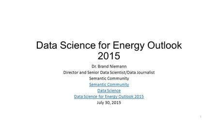 Data Science for Energy Outlook 2015 Dr. Brand Niemann Director and Senior Data Scientist/Data Journalist Semantic Community Data Science Data Science.