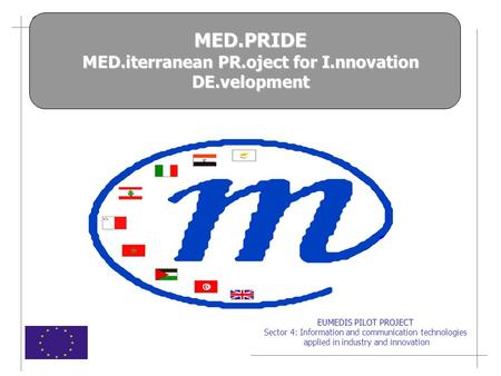 EUMEDIS PILOT PROJECT Sector 4: Information and communication technologies applied in industry and innovation MED.PRIDE MED.iterranean PR.oject for I.nnovation.