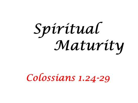 "Spiritual Maturity Colossians 1.24-29. A wiseman once said: ""If we aim at nothing we are likely to hit it."" We Christians need GOALS Jesus said that we."