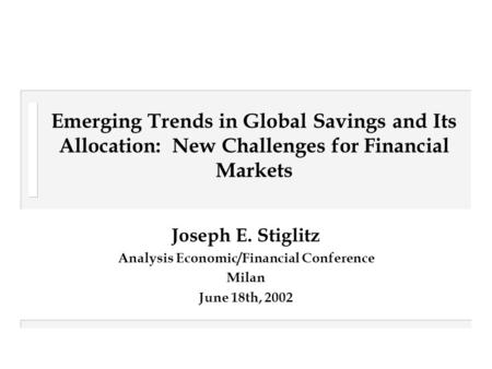 Emerging Trends in Global Savings and Its Allocation: New Challenges for Financial Markets Joseph E. Stiglitz Analysis Economic/Financial Conference Milan.