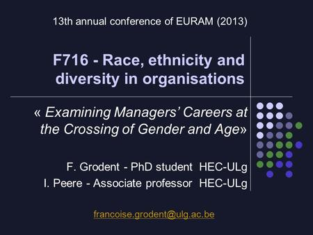 F716 - Race, ethnicity and diversity in organisations « Examining Managers' Careers at the Crossing of Gender and Age» F. Grodent - PhD student HEC-ULg.