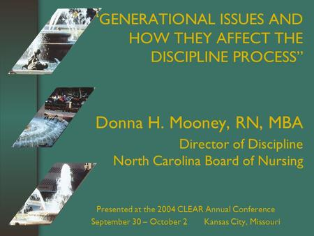 """GENERATIONAL ISSUES AND HOW THEY AFFECT THE DISCIPLINE PROCESS"" Donna H. Mooney, RN, MBA Director of Discipline North Carolina Board of Nursing Presented."