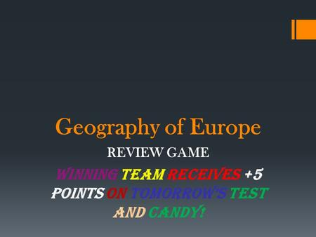 Geography of Europe REVIEW GAME WINNING TEAM RECEIVES +5 points on TOMORROW'S TEST and CANDY!