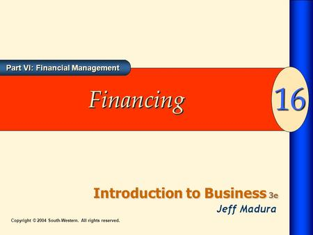Introduction to Business 3e 16 Part VI: Financial Management Copyright © 2004 South-Western. All rights reserved. FinancingFinancing.