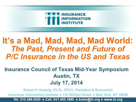 It's a Mad, Mad, Mad, Mad World: The Past, Present and Future of P/C Insurance <strong>in</strong> the US and Texas Insurance Council of Texas Mid-Year Symposium Austin,