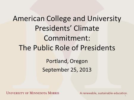 American College and University Presidents' Climate Commitment: The Public Role of Presidents Portland, Oregon September 25, 2013 1.