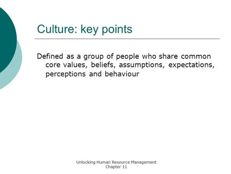 Culture: key points Defined as a group of people who share common core values, beliefs, assumptions, expectations, perceptions and behaviour Unlocking.