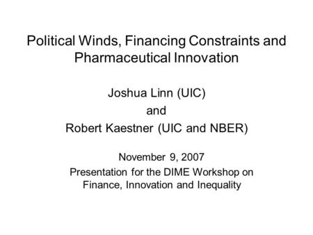 Political Winds, Financing Constraints and Pharmaceutical Innovation Joshua Linn (UIC) and Robert Kaestner (UIC and NBER) November 9, 2007 Presentation.