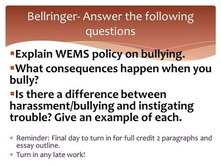  Explain WEMS policy on bullying.  What consequences happen when you bully?  Is there a difference between harassment/bullying and instigating trouble?
