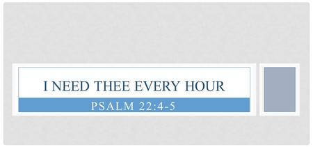 PSALM 22:4-5 I NEED THEE EVERY HOUR. PSALM 22:4-5 Our fathers trusted in You; They trusted, and You delivered them. They cried to You, and were delivered;