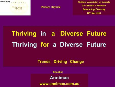 Thriving in a Diverse Future Thriving for a Diverse Future Trends Driving Change Annimac www.annimac.com.au Dietitians Association of Australia 23 rd National.