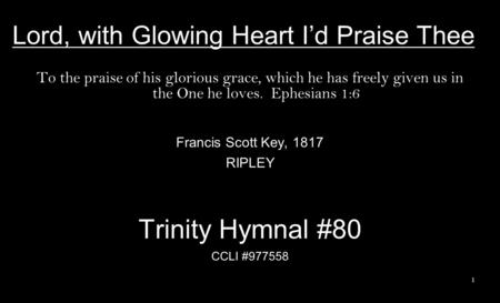 Lord, with Glowing Heart I'd Praise Thee To the praise of his glorious grace, which he has freely given us in the One he loves. Ephesians 1:6 Francis Scott.