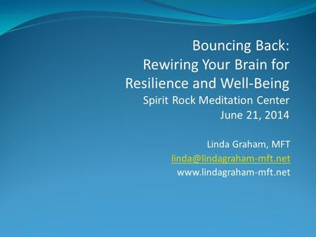 Linda Graham, MFT  Bouncing Back: Rewiring Your Brain for Resilience and Well-Being Spirit Rock Meditation.